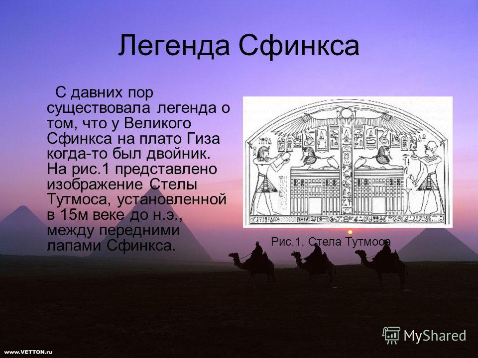 Легенда Сфинкса С давних пор существовала легенда о том, что у Великого Сфинкса на плато Гиза когда-то был двойник. На рис.1 представлено изображение Стелы Тутмоса, установленной в 15м веке до н.э., между передними лапами Сфинкса. Рис.1. Стела Тутмос