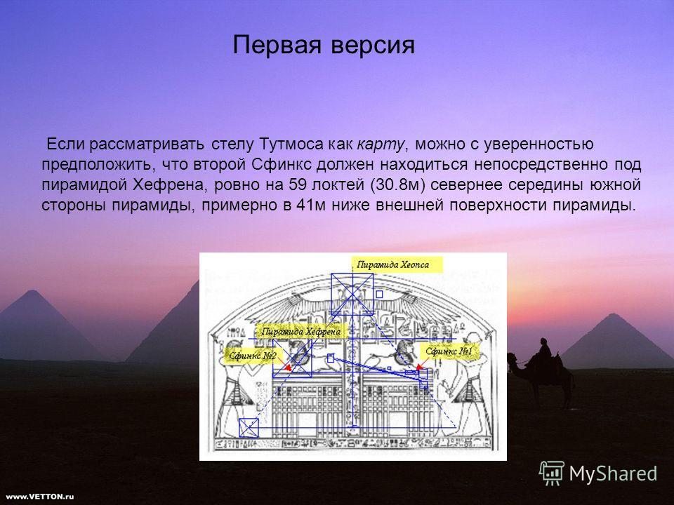Первая версия Если рассматривать стелу Тутмоса как карту, можно с уверенностью предположить, что второй Сфинкс должен находиться непосредственно под пирамидой Хефрена, ровно на 59 локтей (30.8м) севернее середины южной стороны пирамиды, примерно в 41
