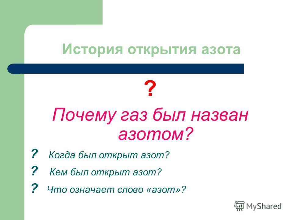История открытия азота ? Почему газ был назван азотом? ? Когда был открыт азот? ? Кем был открыт азот? ? Что означает слово «азот»?