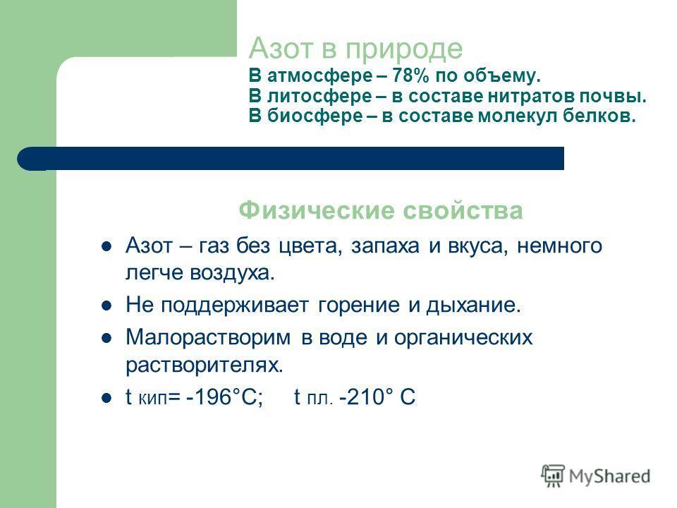 Азот в природе В атмосфере – 78% по объему. В литосфере – в составе нитратов почвы. В биосфере – в составе молекул белков. Физические свойства Азот – газ без цвета, запаха и вкуса, немного легче воздуха. Не поддерживает горение и дыхание. Малораствор