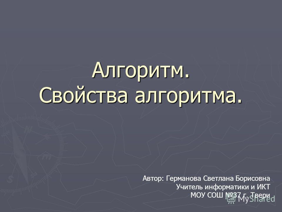 Алгоритм. Свойства алгоритма. Автор: Германова Светлана Борисовна Учитель информатики и ИКТ МОУ СОШ 37 г. Твери