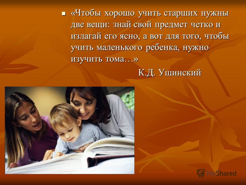 «Чтобы хорошо учить старших нужны две вещи: знай свой предмет четко и излагай его ясно, а вот для того, чтобы учить маленького ребенка, нужно изучить тома…» «Чтобы хорошо учить старших нужны две вещи: знай свой предмет четко и излагай его ясно, а вот