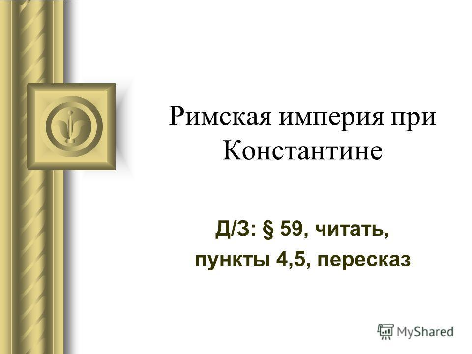 Римская империя при Константине Д/З: § 59, читать, пункты 4,5, пересказ