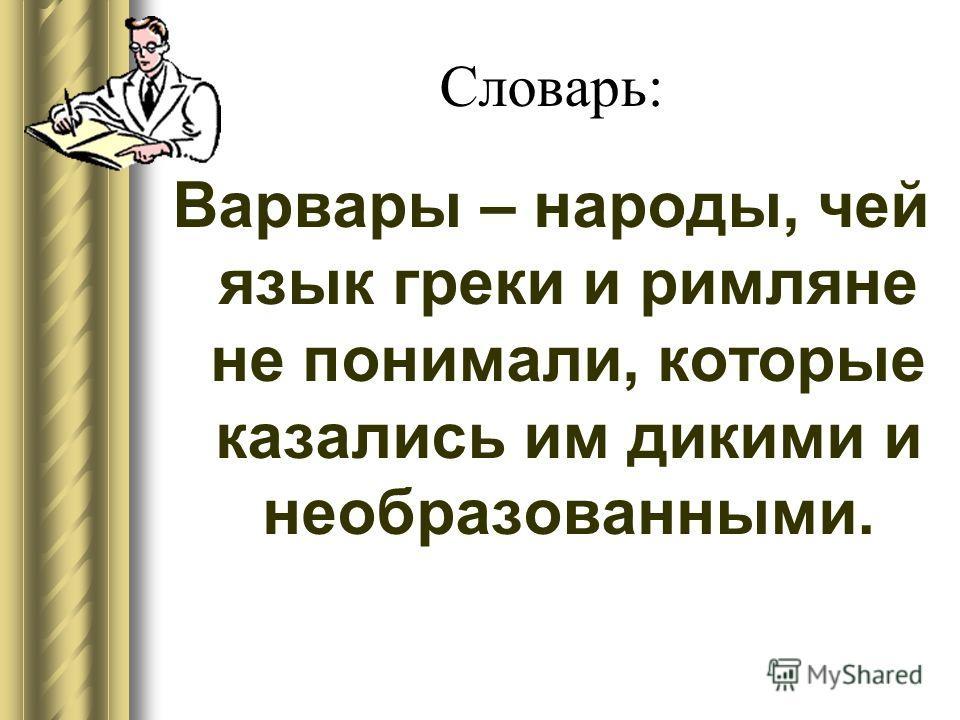 Словарь: Варвары – народы, чей язык греки и римляне не понимали, которые казались им дикими и необразованными.
