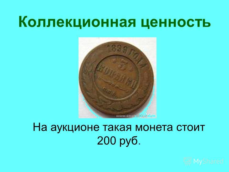Коллекционная ценность На аукционе такая монета стоит 200 руб.