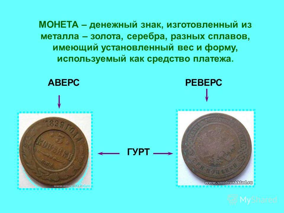 МОНЕТА – денежный знак, изготовленный из металла – золота, серебра, разных сплавов, имеющий установленный вес и форму, используемый как средство платежа. АВЕРСРЕВЕРС ГУРТ