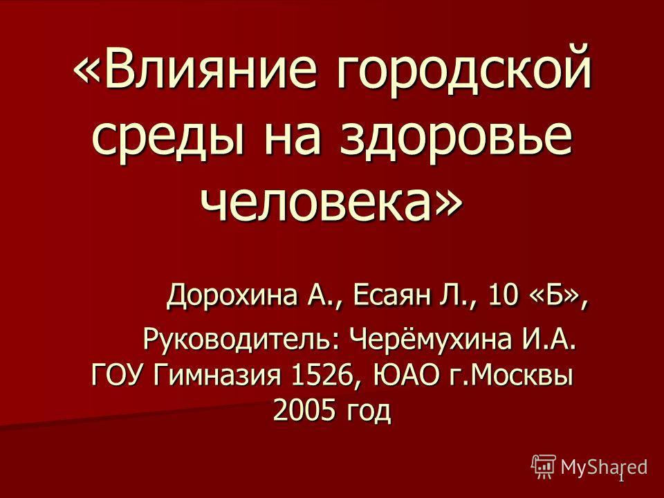1 «Влияние городской среды на здоровье человека» Дорохина А., Есаян Л., 10 «Б», Руководитель: Черёмухина И.А. ГОУ Гимназия 1526, ЮАО г.Москвы 2005 год