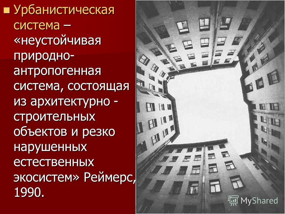 6 Урбанистическая система – «неустойчивая природно- антропогенная система, состоящая из архитектурно - строительных объектов и резко нарушенных естественных экосистем» Реймерс, 1990. Урбанистическая система – «неустойчивая природно- антропогенная сис
