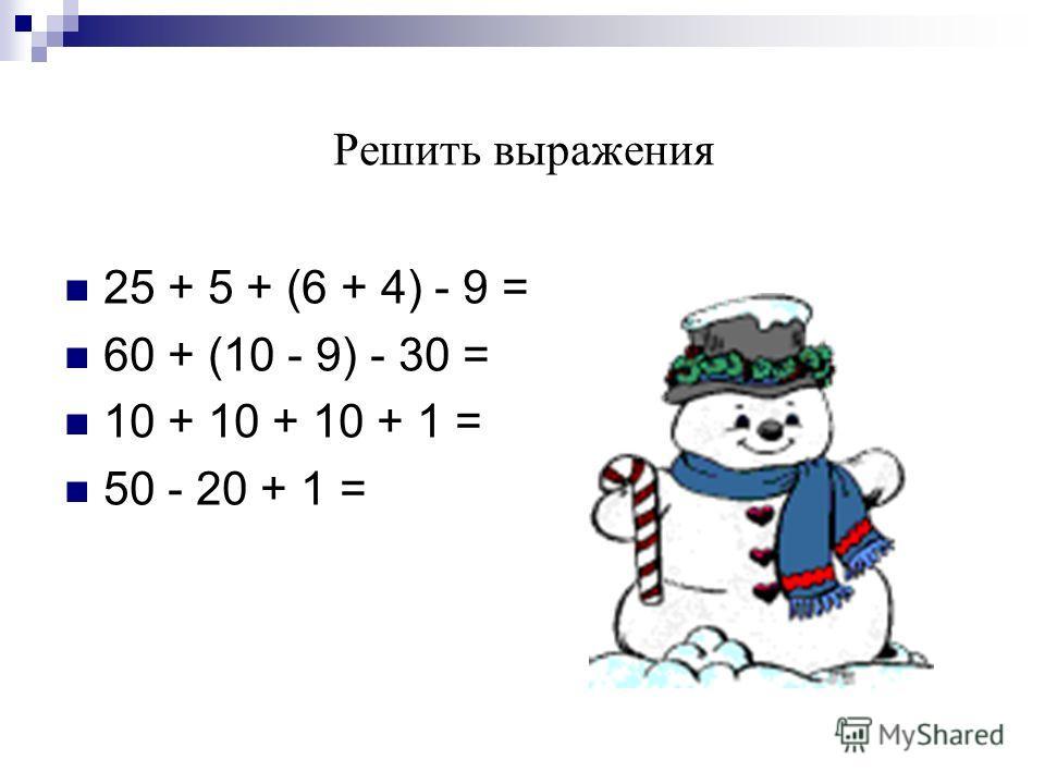 Решить выражения 25 + 5 + (6 + 4) - 9 = 60 + (10 - 9) - 30 = 10 + 10 + 10 + 1 = 50 - 20 + 1 =
