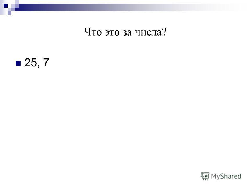 Что это за числа? 25, 7