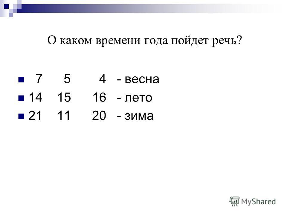 О каком времени года пойдет речь? 7 5 4 - весна 14 15 16 - лето 21 11 20 - зима