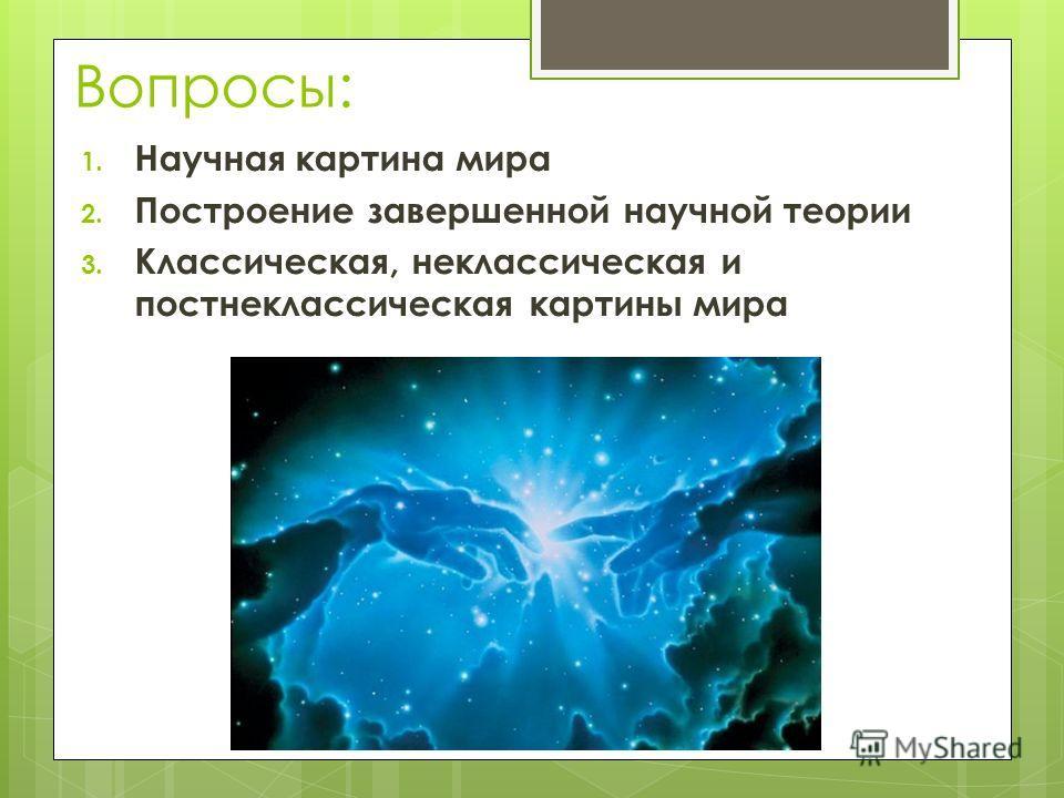 Вопросы: 1. Научная картина мира 2. Построение завершенной научной теории 3. Классическая, неклассическая и постнеклассическая картины мира