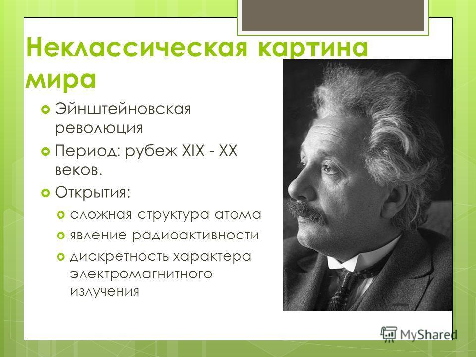 Неклассическая картина мира Эйнштейновская революция Период: рубеж XIX - XX веков. Открытия: сложная структура атома явление радиоактивности дискретность характера электромагнитного излучения
