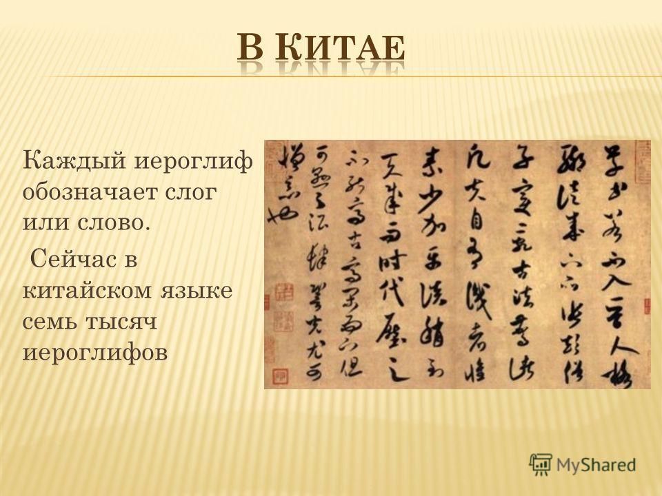 Каждый иероглиф обозначает слог или слово. Сейчас в китайском языке семь тысяч иероглифов