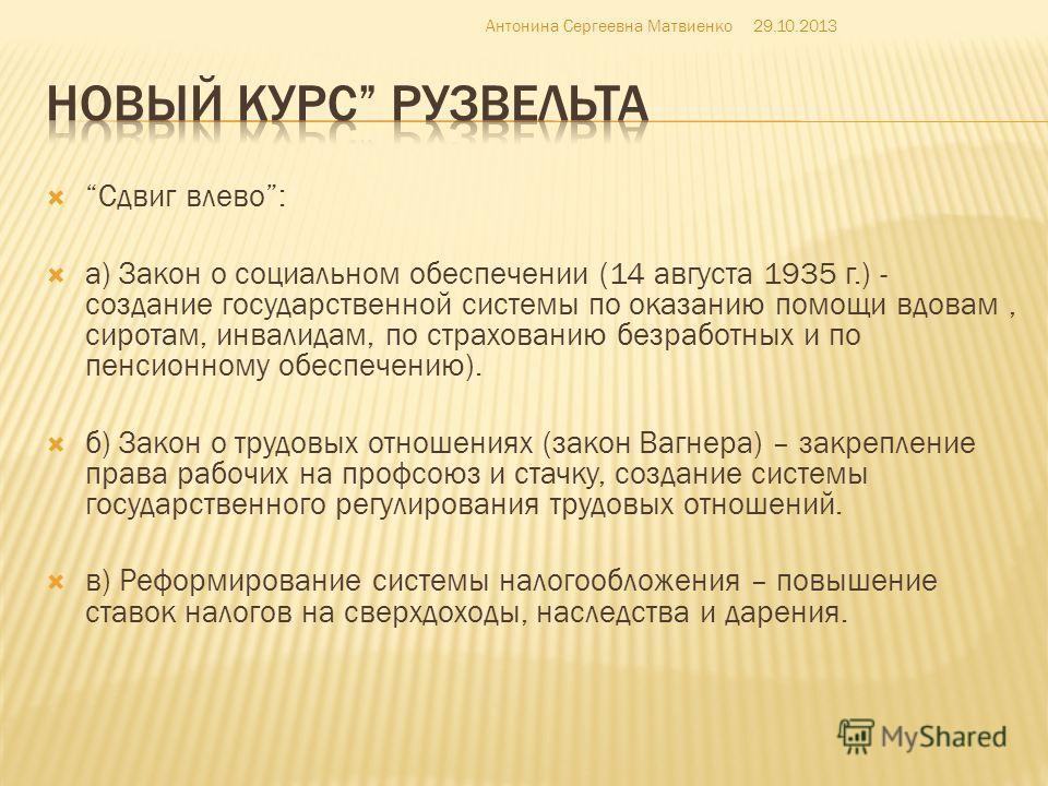 Сдвиг влево: а) Закон о социальном обеспечении (14 августа 1935 г.) - создание государственной системы по оказанию помощи вдовам, сиротам, инвалидам, по страхованию безработных и по пенсионному обеспечению). б) Закон о трудовых отношениях (закон Вагн