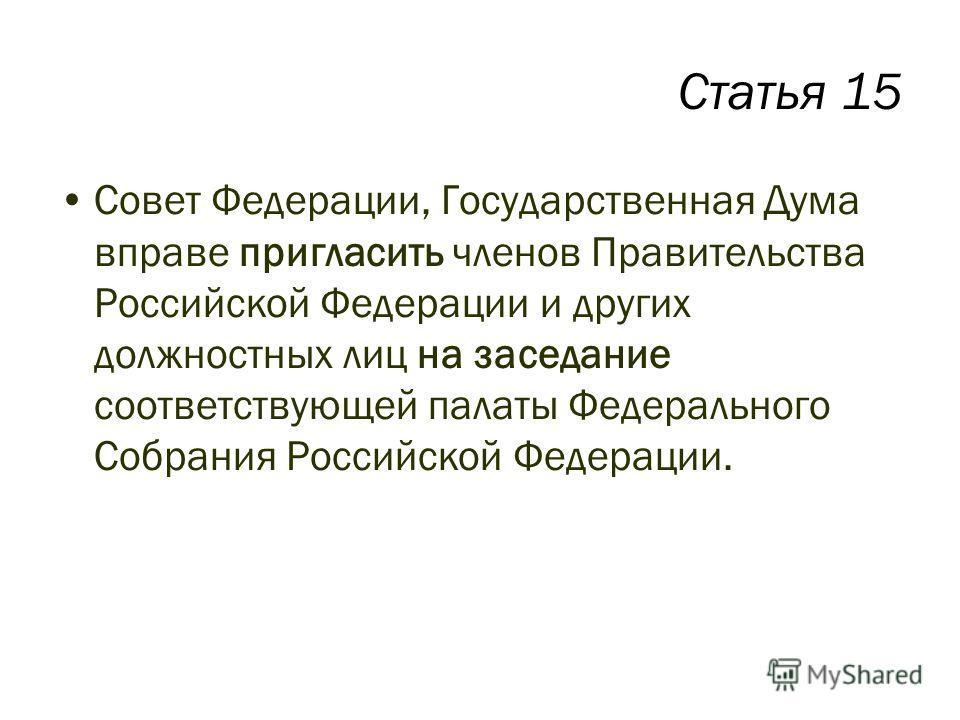 Статья 15 Совет Федерации, Государственная Дума вправе пригласить членов Правительства Российской Федерации и других должностных лиц на заседание соответствующей палаты Федерального Собрания Российской Федерации.