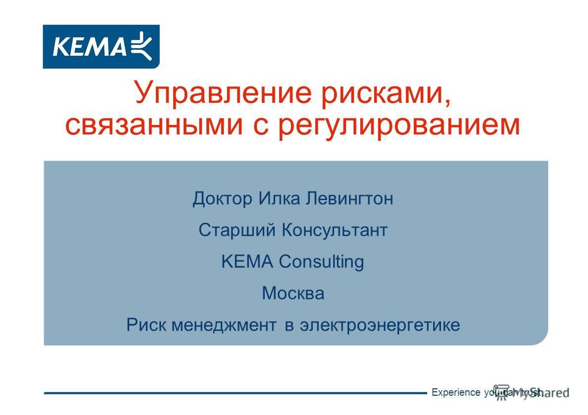 Experience you can trust. Управление рисками, связанными с регулированием Доктор Илка Левингтон Старший Консультант KEMA Consulting Москва Риск менеджмент в электроэнергетике