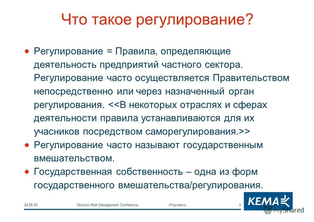 24.06.05Moscow Risk Management Conference -Proprietory-3 Что такое регулирование? Регулирование = Правила, определяющие деятельность предприятий частного сектора. Регулирование часто осуществляется Правительством непосредственно или через назначенный