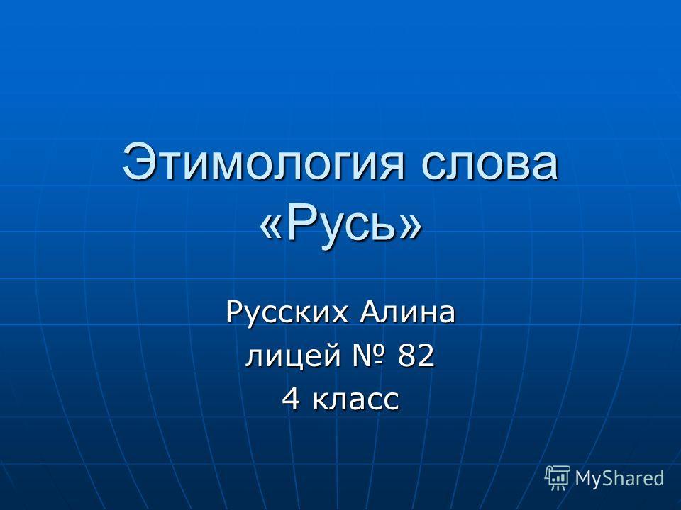 Этимология слова «Русь» Русских Алина лицей 82 4 класс