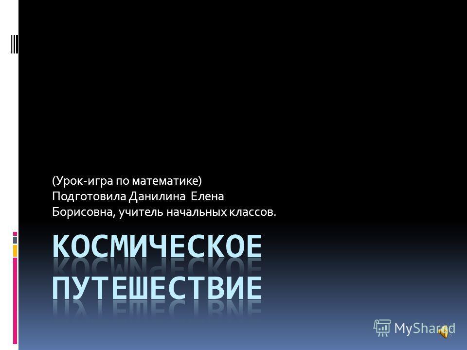 (Урок-игра по математике) Подготовила Данилина Елена Борисовна, учитель начальных классов.