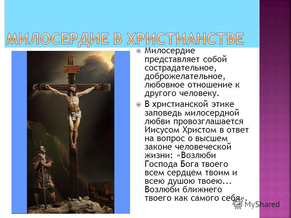 Милосердие представляет собой сострадательное, доброжелательное, любовное отношение к другого человеку. В христианской этике заповедь милосердной любви провозглашается Иисусом Христом в ответ на вопрос о высшем законе человеческой жизни: «Возлюби Гос