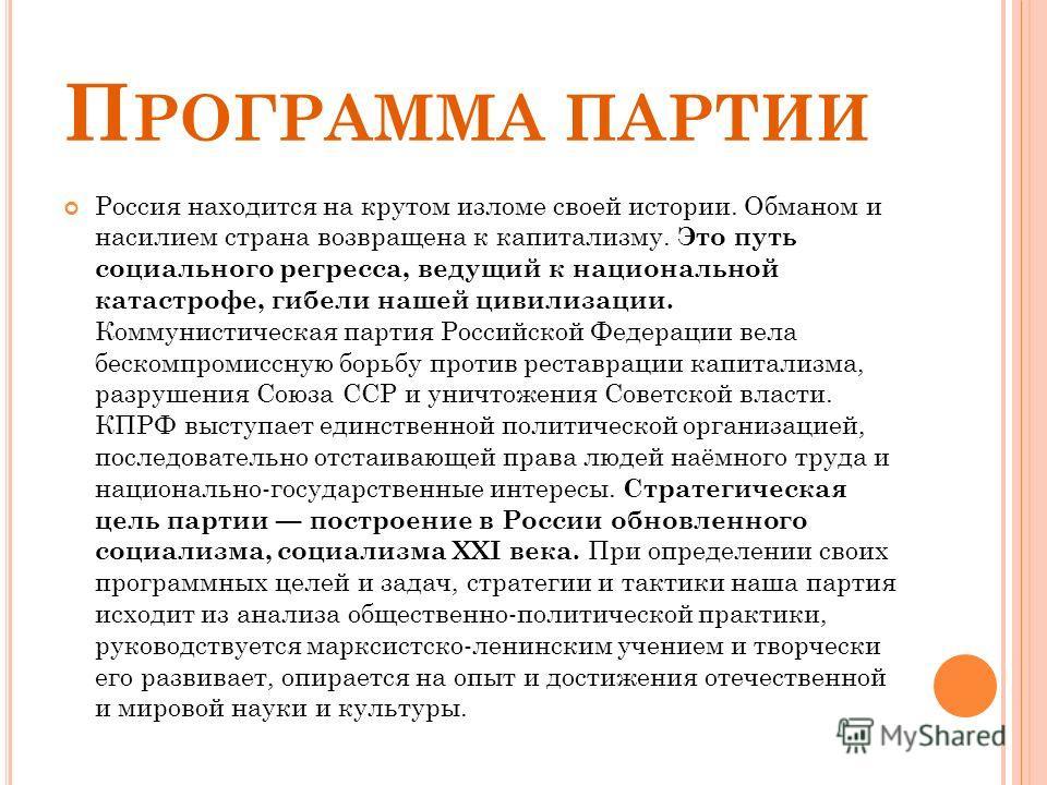 П РОГРАММА ПАРТИИ Россия находится на крутом изломе своей истории. Обманом и насилием страна возвращена к капитализму. Это путь социального регресса, ведущий к национальной катастрофе, гибели нашей цивилизации. Коммунистическая партия Российской Феде