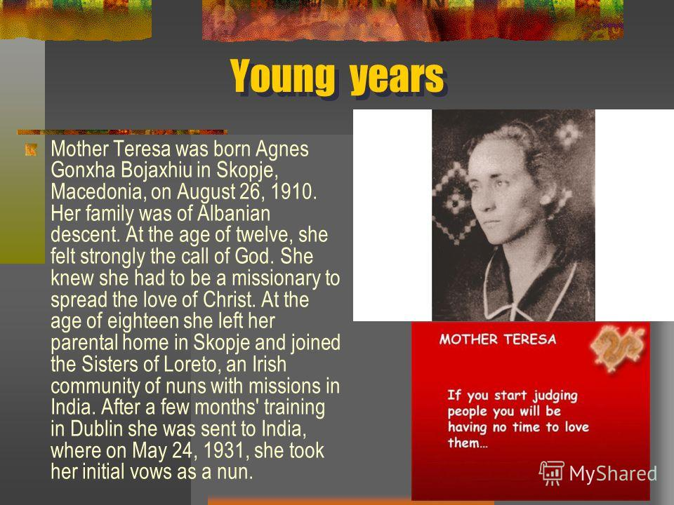 Young years Mother Teresa was born Agnes Gonxha Bojaxhiu in Skopje, Macedonia, on August 26, 1910. Her family was of Albanian descent. At the age of twelve, she felt strongly the call of God. She knew she had to be a missionary to spread the love of