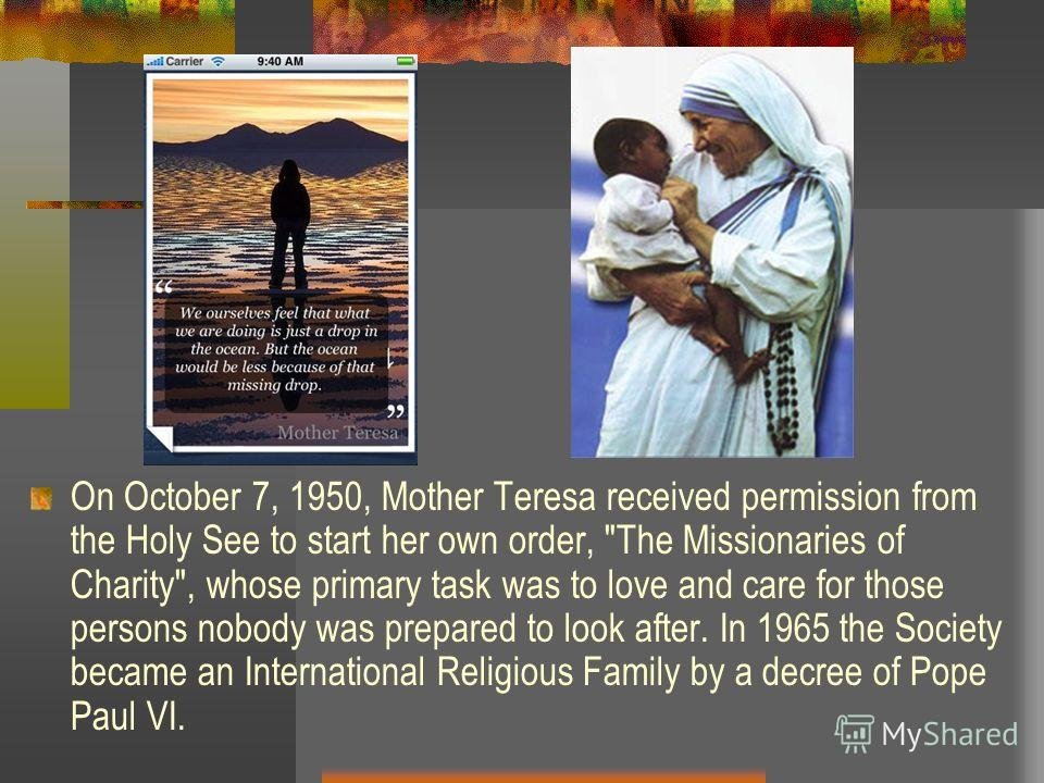 On October 7, 1950, Mother Teresa received permission from the Holy See to start her own order,