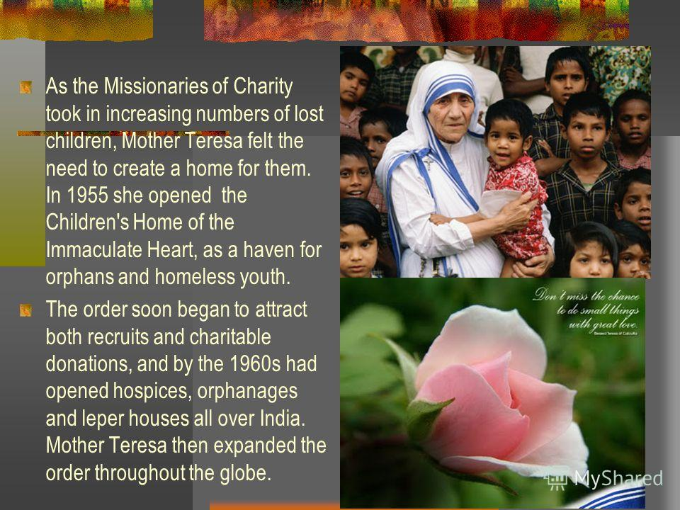 As the Missionaries of Charity took in increasing numbers of lost children, Mother Teresa felt the need to create a home for them. In 1955 she opened the Children's Home of the Immaculate Heart, as a haven for orphans and homeless youth. The order so