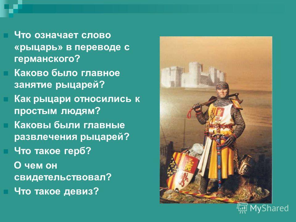 Что означает слово «рыцарь» в переводе с германского? Каково было главное занятие рыцарей? Как рыцари относились к простым людям? Каковы были главные развлечения рыцарей? Что такое герб? О чем он свидетельствовал? Что такое девиз?