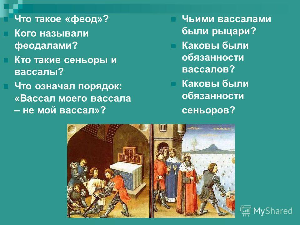 Что такое «феод»? Кого называли феодалами? Кто такие сеньоры и вассалы? Что означал порядок: «Вассал моего вассала – не мой вассал»? Чьими вассалами были рыцари? Каковы были обязанности вассалов? Каковы были обязанности сеньоров?