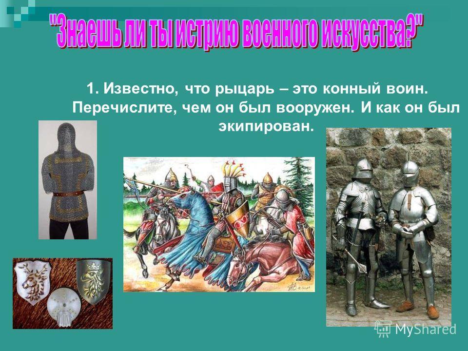 1. Известно, что рыцарь – это конный воин. Перечислите, чем он был вооружен. И как он был экипирован.