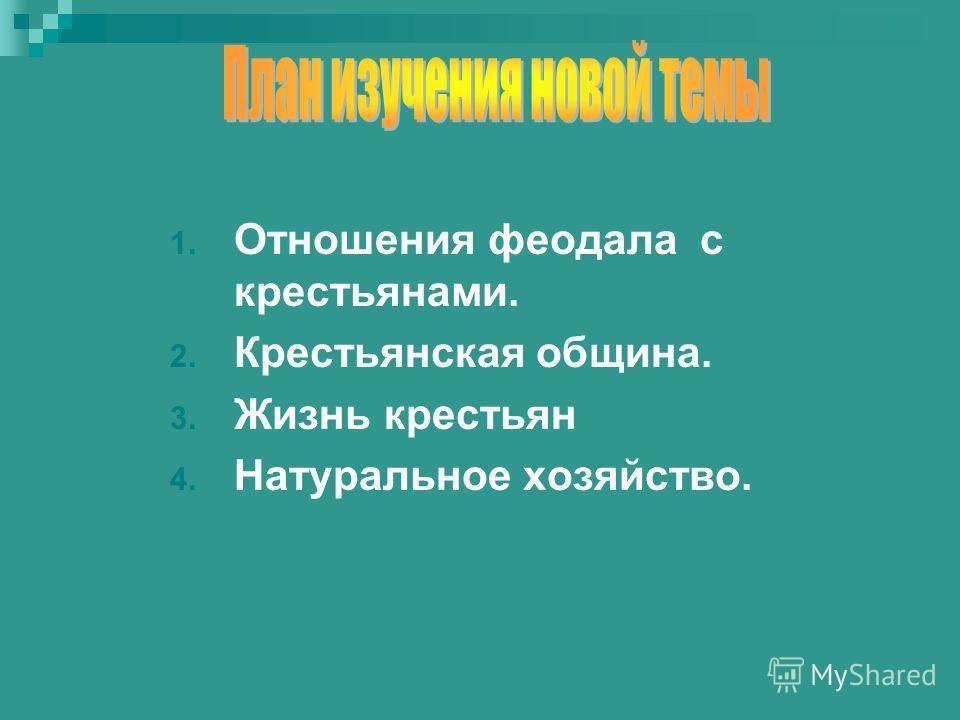 1. Отношения феодала с крестьянами. 2. Крестьянская община. 3. Жизнь крестьян 4. Натуральное хозяйство.