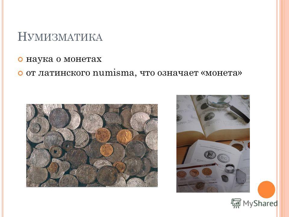 Н УМИЗМАТИКА наука о монетах от латинского numisma, что означает «монета»