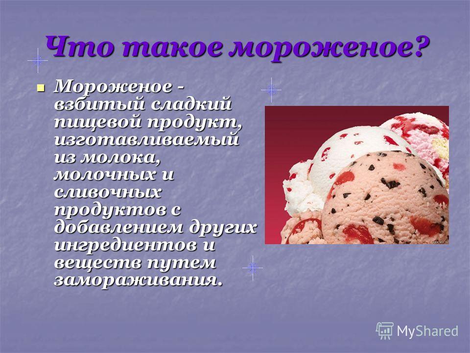 Что такое мороженое? Мороженое - взбитый сладкий пищевой продукт, изготавливаемый из молока, молочных и сливочных продуктов с добавлением других ингредиентов и веществ путем замораживания. Мороженое - взбитый сладкий пищевой продукт, изготавливаемый