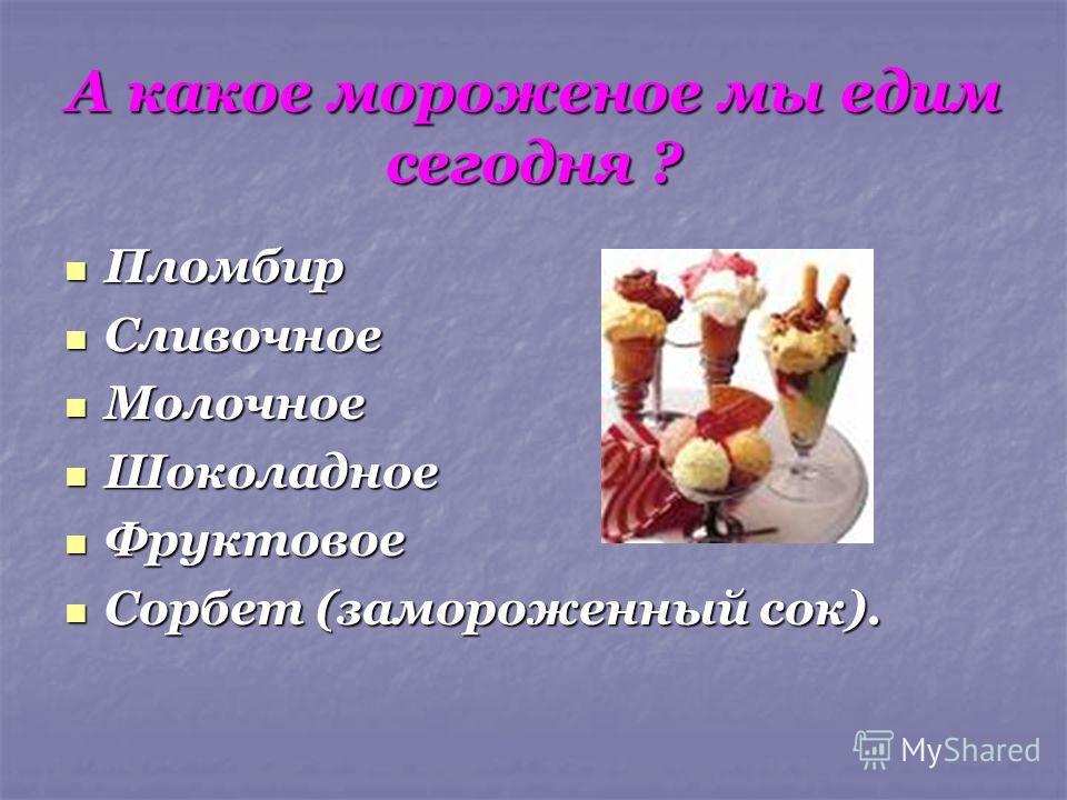 А какое мороженое мы едим сегодня ? Пломбир Пломбир Сливочное Сливочное Молочное Молочное Шоколадное Шоколадное Фруктовое Фруктовое Сорбет (замороженный сок). Сорбет (замороженный сок).