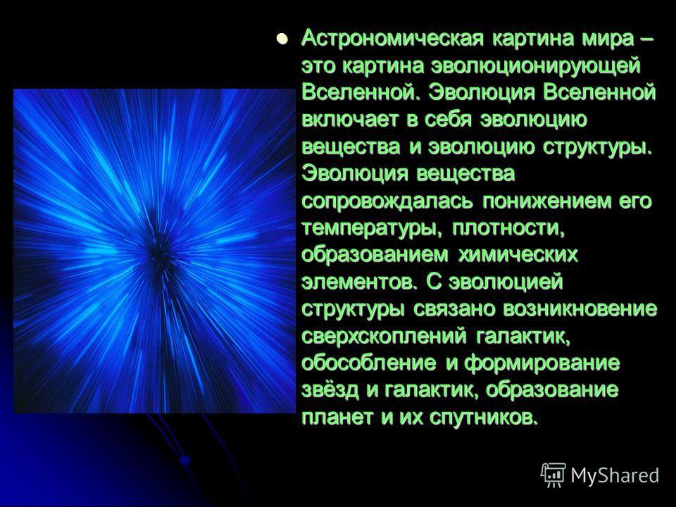 Астрономическая картина мира – это картина эволюционирующей Вселенной. Эволюция Вселенной включает в себя эволюцию вещества и эволюцию структуры. Эволюция вещества сопровождалась понижением его температуры, плотности, образованием химических элементо