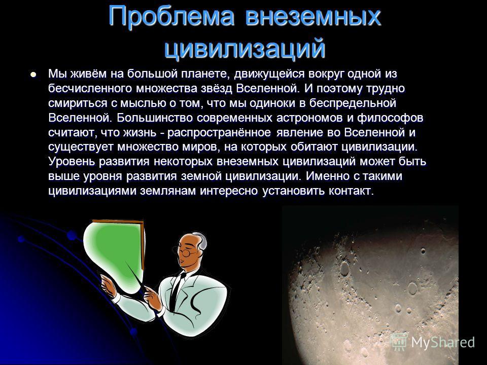 Проблема внеземных цивилизаций Мы живём на большой планете, движущейся вокруг одной из бесчисленного множества звёзд Вселенной. И поэтому трудно смириться с мыслью о том, что мы одиноки в беспредельной Вселенной. Большинство современных астрономов и