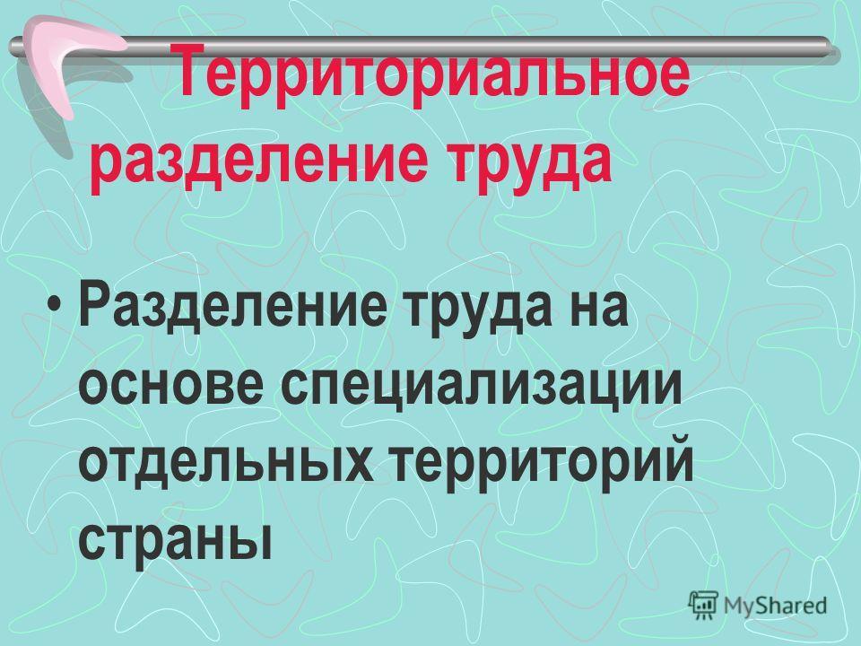 Территориальное разделение труда Разделение труда на основе специализации отдельных территорий страны