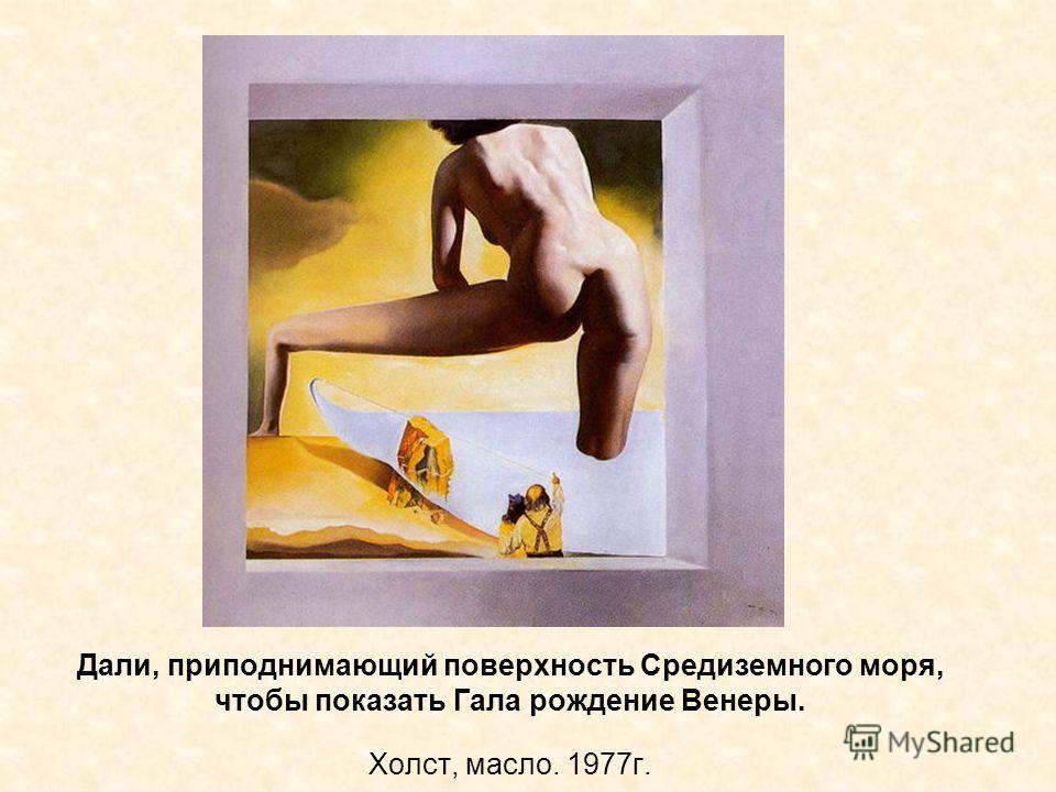 Дали, приподнимающий поверхность Средиземного моря, чтобы показать Гала рождение Венеры. Холст, масло. 1977г.