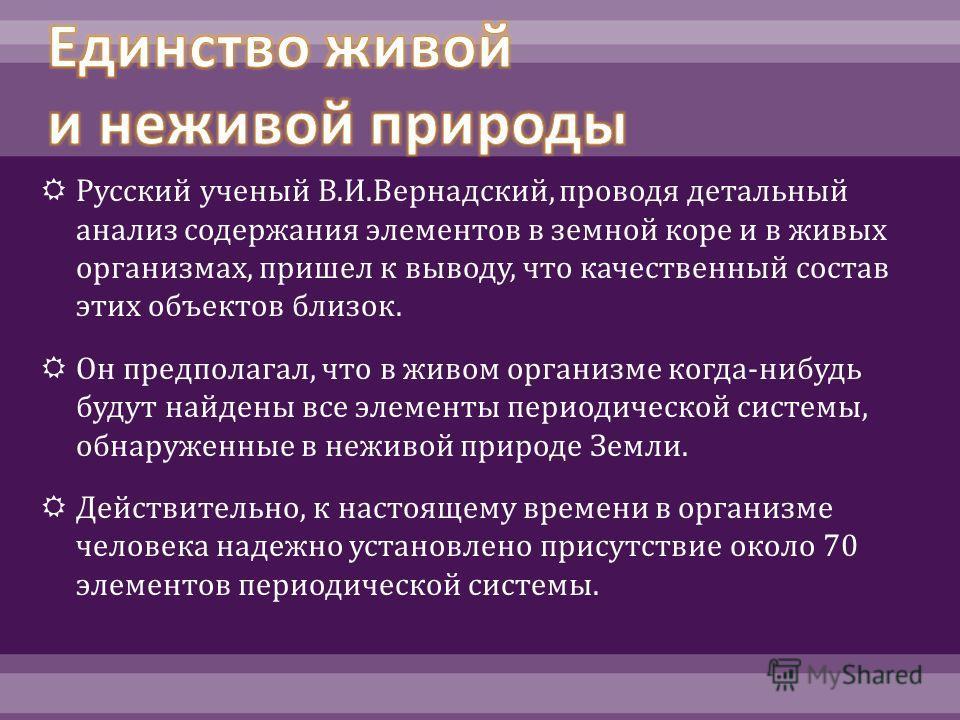 Русский ученый В. И. Вернадский, проводя детальный анализ содержания элементов в земной коре и в живых организмах, пришел к выводу, что качественный состав этих объектов близок. Он предполагал, что в живом организме когда - нибудь будут найдены все э