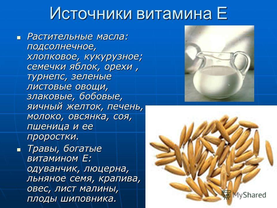 Источники витамина Е Растительные масла: подсолнечное, хлопковое, кукурузное; семечки яблок, орехи, турнепс, зеленые листовые овощи, злаковые, бобовые, яичный желток, печень, молоко, овсянка, соя, пшеница и ее проростки. Растительные масла: подсолнеч