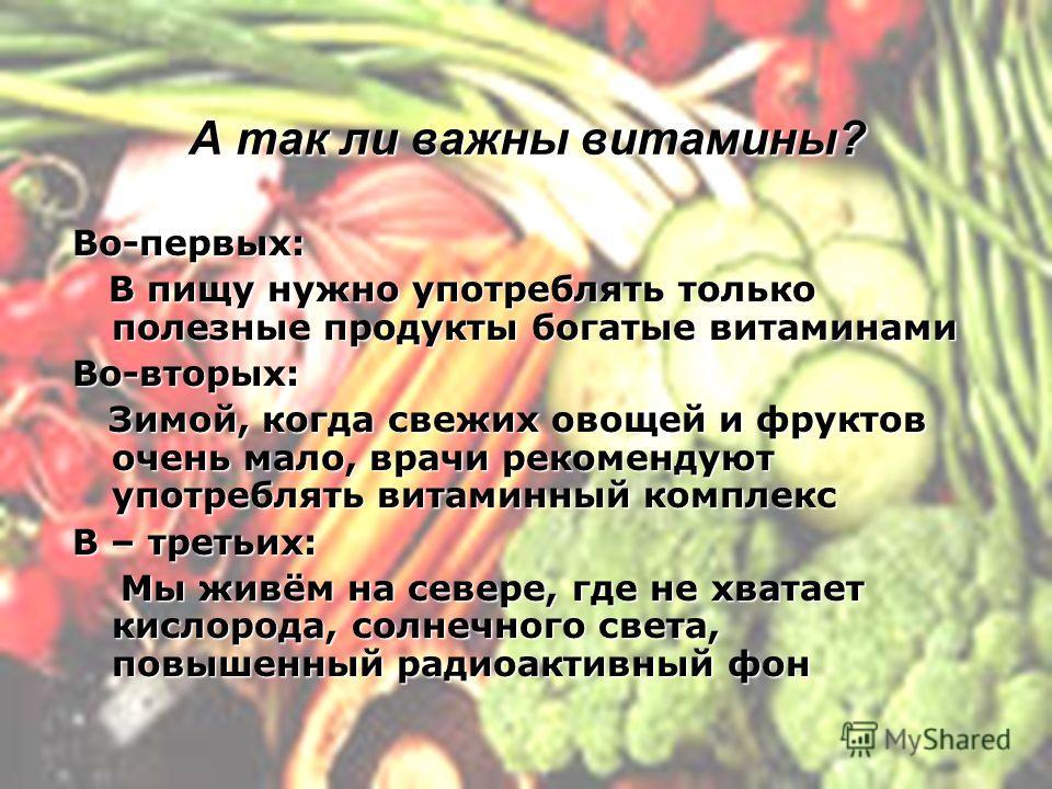 А так ли важны витамины? Во-первых: В пищу нужно употреблять только полезные продукты богатые витаминами В пищу нужно употреблять только полезные продукты богатые витаминамиВо-вторых: Зимой, когда свежих овощей и фруктов очень мало, врачи рекомендуют
