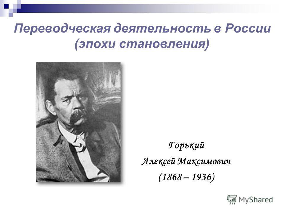 Переводческая деятельность в России (эпохи становления) Горький Алексей Максимович (1868 – 1936)