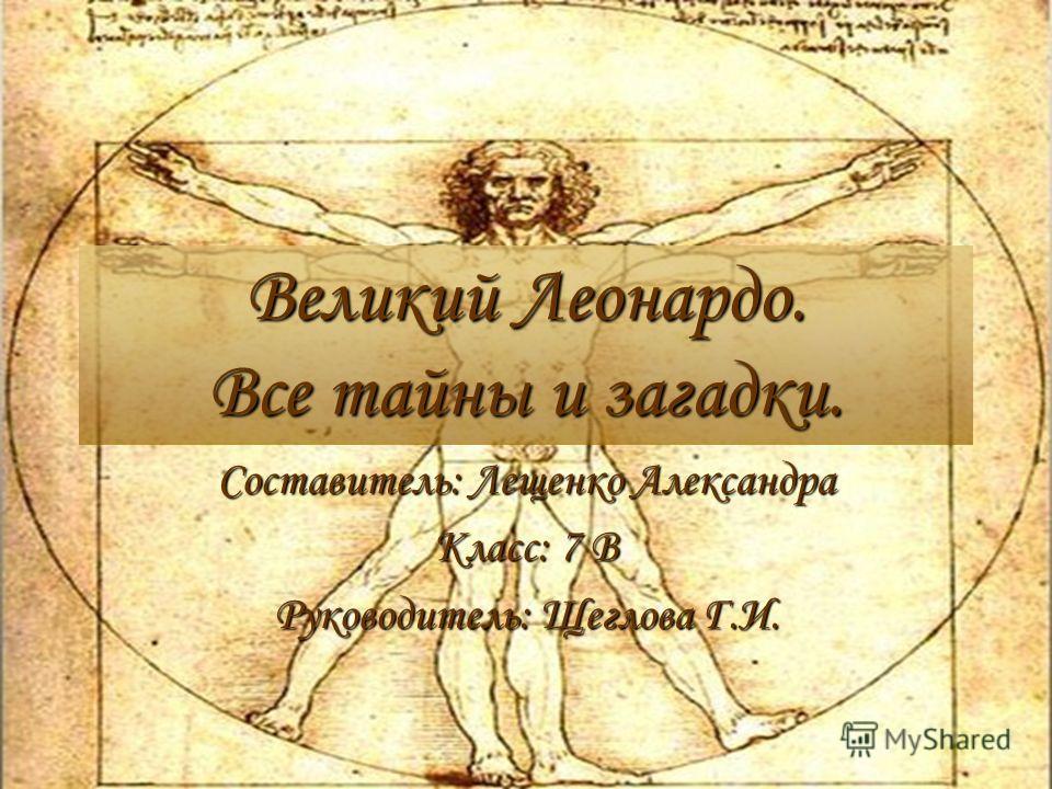 Великий Леонардо. Все тайны и загадки. Составитель: Лещенко Александра Класс: 7 В Руководитель: Щеглова Г.И.