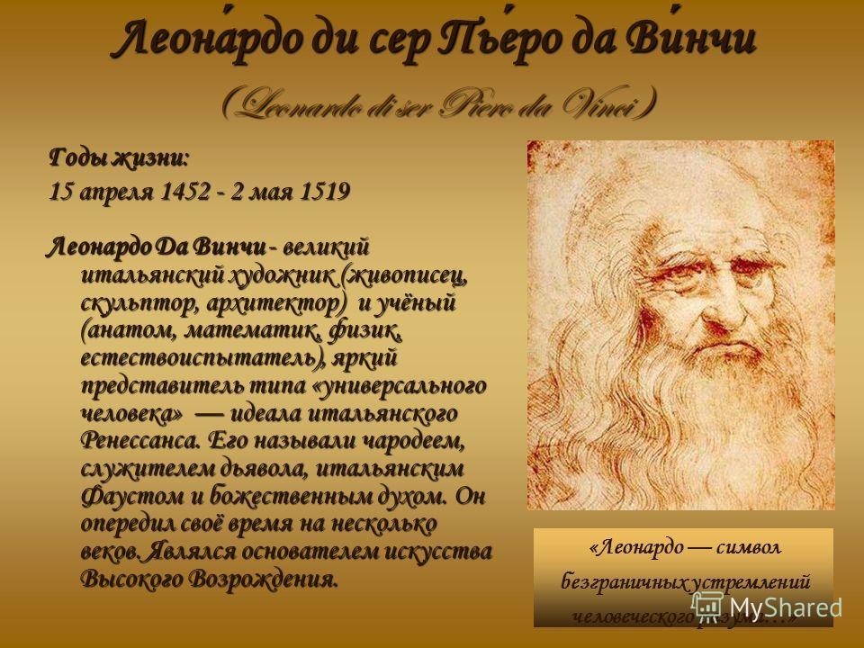 Леонардо ди сер Пьеро да Винчи (Leonardo di ser Piero da Vinci ) «Леонардо символ безграничных устремлений человеческого разума…» Годы жизни: 15 апреля 1452 - 2 мая 1519 Леонардо Да Винчи - великий итальянский художник (живописец, скульптор, архитект