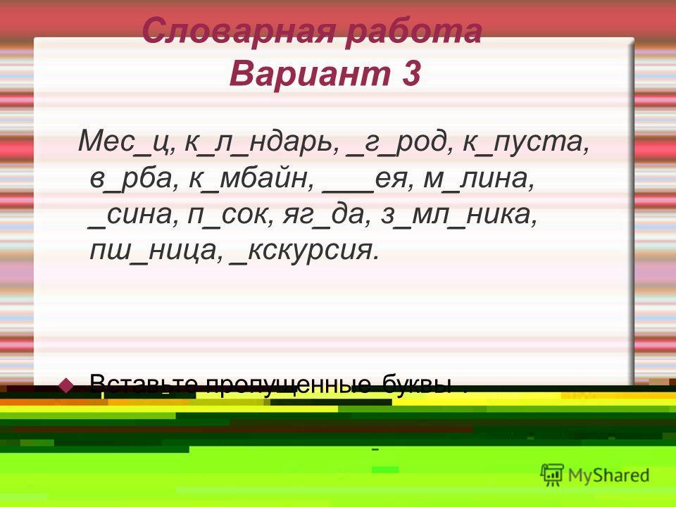 Словарная работа Вариант 3 Мес_ц, к_л_ндарь, _г_род, к_пуста, в_рба, к_мбайн, ___ея, м_лина, _сина, п_сок, яг_да, з_мл_ника, пш_ница, _кскурсия. Вставьте пропущенные буквы.