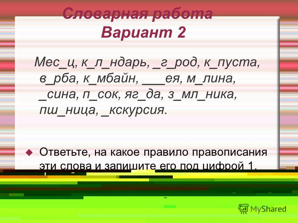 Словарная работа Вариант 2 Мес_ц, к_л_ндарь, _г_род, к_пуста, в_рба, к_мбайн, ___ея, м_лина, _сина, п_сок, яг_да, з_мл_ника, пш_ница, _кскурсия. Ответьте, на какое правило правописания эти слова и запишите его под цифрой 1.