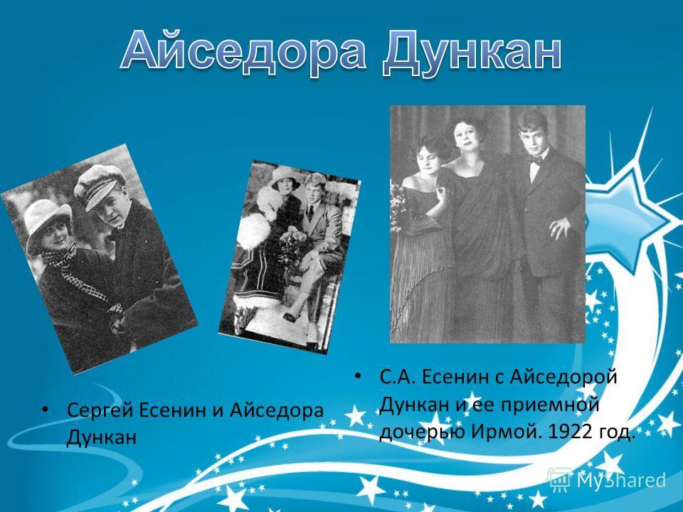 Сергей Есенин и Айседора Дункан С.А. Есенин с Айседорой Дункан и ее приемной дочерью Ирмой. 1922 год.
