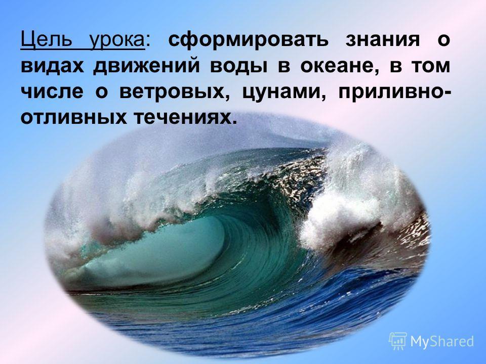 Цель урока: сформировать знания о видах движений воды в океане, в том числе о ветровых, цунами, приливно- отливных течениях.